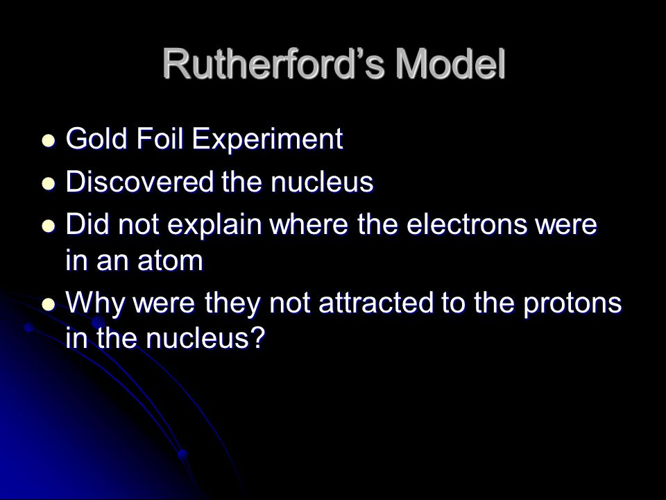 Rutherford's Model Gold Foil Experiment Gold Foil Experiment Discovered the nucleus Discovered the nucleus Did not explain where the electrons were in