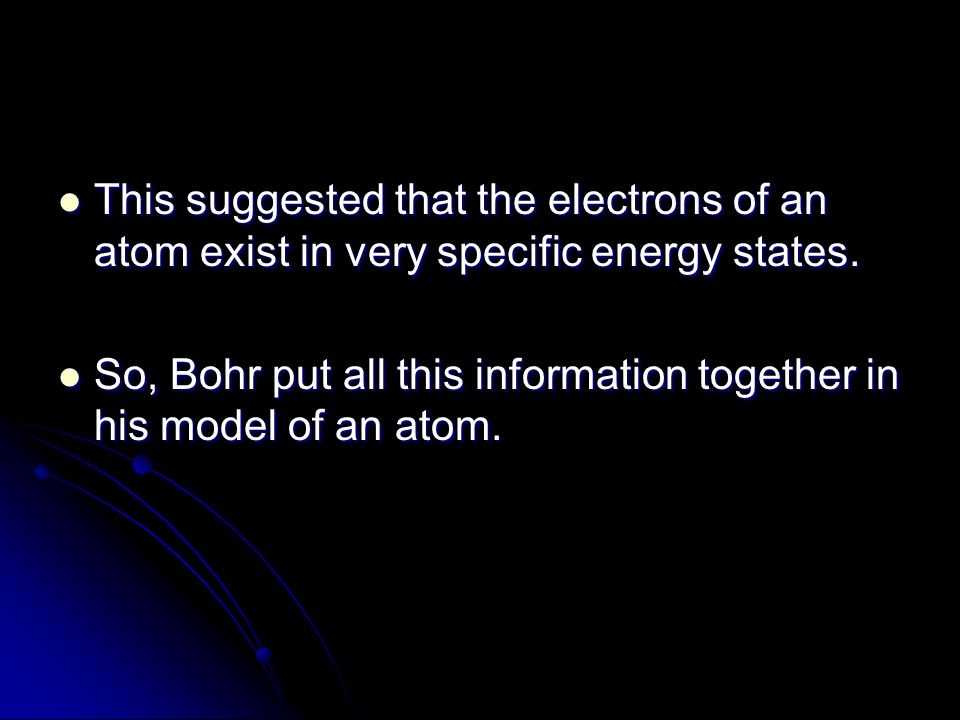 This suggested that the electrons of an atom exist in very specific energy states. This suggested that the electrons of an atom exist in very specific