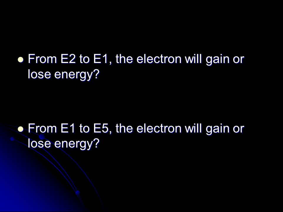 From E2 to E1, the electron will gain or lose energy? From E2 to E1, the electron will gain or lose energy? From E1 to E5, the electron will gain or l