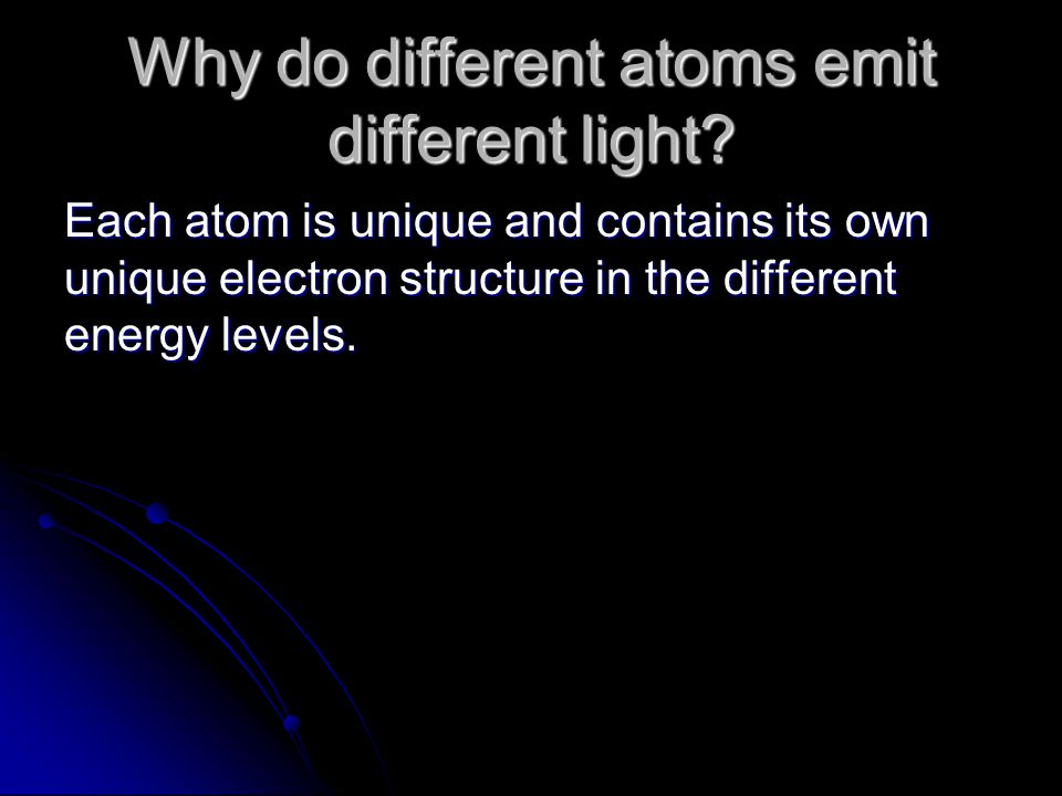 Why do different atoms emit different light? Each atom is unique and contains its own unique electron structure in the different energy levels.
