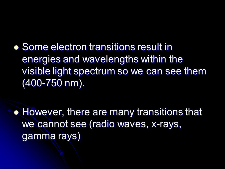 Some electron transitions result in energies and wavelengths within the visible light spectrum so we can see them (400-750 nm). Some electron transiti