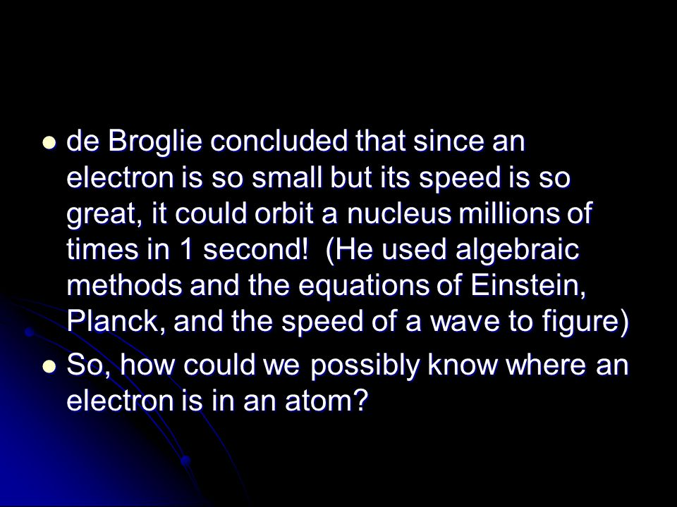 de Broglie concluded that since an electron is so small but its speed is so great, it could orbit a nucleus millions of times in 1 second! (He used al