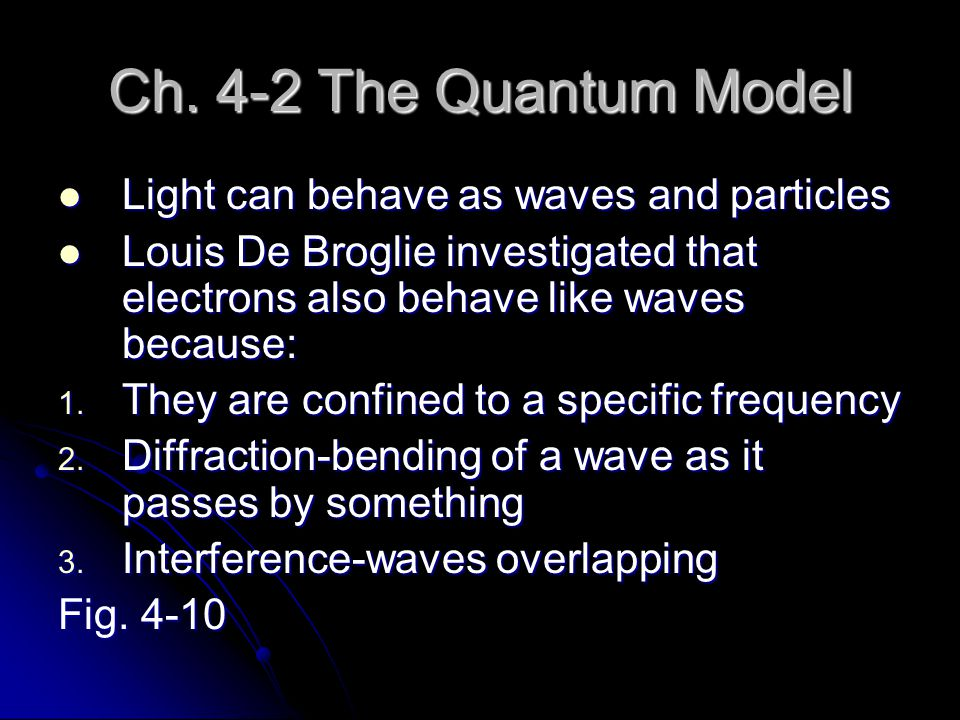 Ch. 4-2 The Quantum Model Light can behave as waves and particles Light can behave as waves and particles Louis De Broglie investigated that electrons