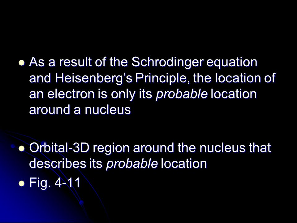 As a result of the Schrodinger equation and Heisenberg's Principle, the location of an electron is only its probable location around a nucleus As a re