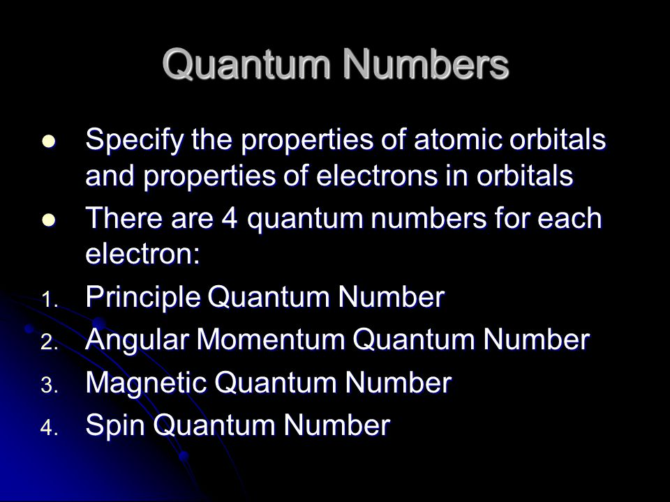 Quantum Numbers Specify the properties of atomic orbitals and properties of electrons in orbitals Specify the properties of atomic orbitals and proper