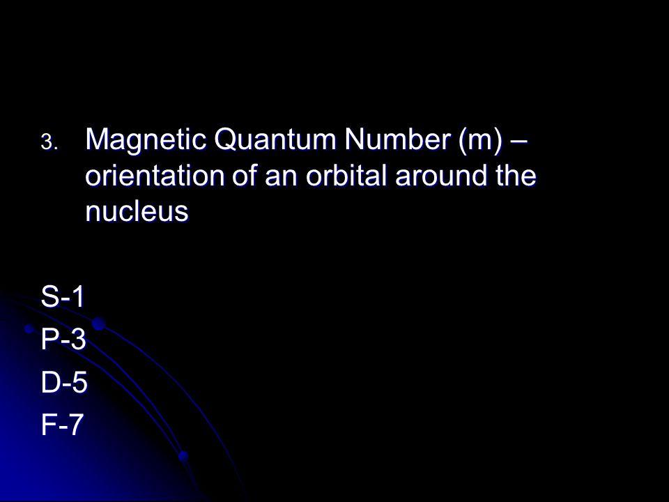 3. Magnetic Quantum Number (m) – orientation of an orbital around the nucleus S-1P-3D-5F-7