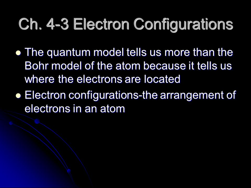 Ch. 4-3 Electron Configurations The quantum model tells us more than the Bohr model of the atom because it tells us where the electrons are located Th