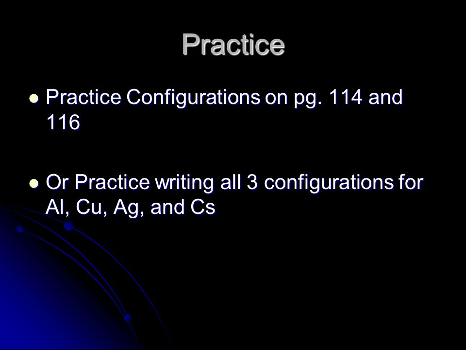 Practice Practice Configurations on pg. 114 and 116 Practice Configurations on pg. 114 and 116 Or Practice writing all 3 configurations for Al, Cu, Ag