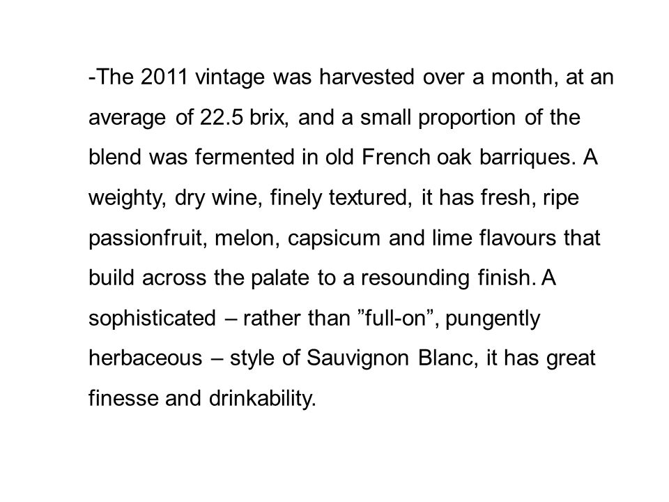 -The 2011 vintage was harvested over a month, at an average of 22.5 brix, and a small proportion of the blend was fermented in old French oak barriques.