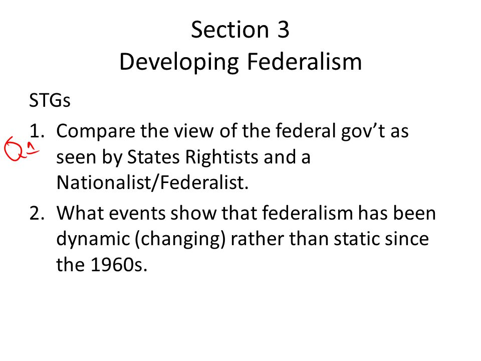 Section 3 Developing Federalism STGs 1.Compare the view of the federal gov't as seen by States Rightists and a Nationalist/Federalist.