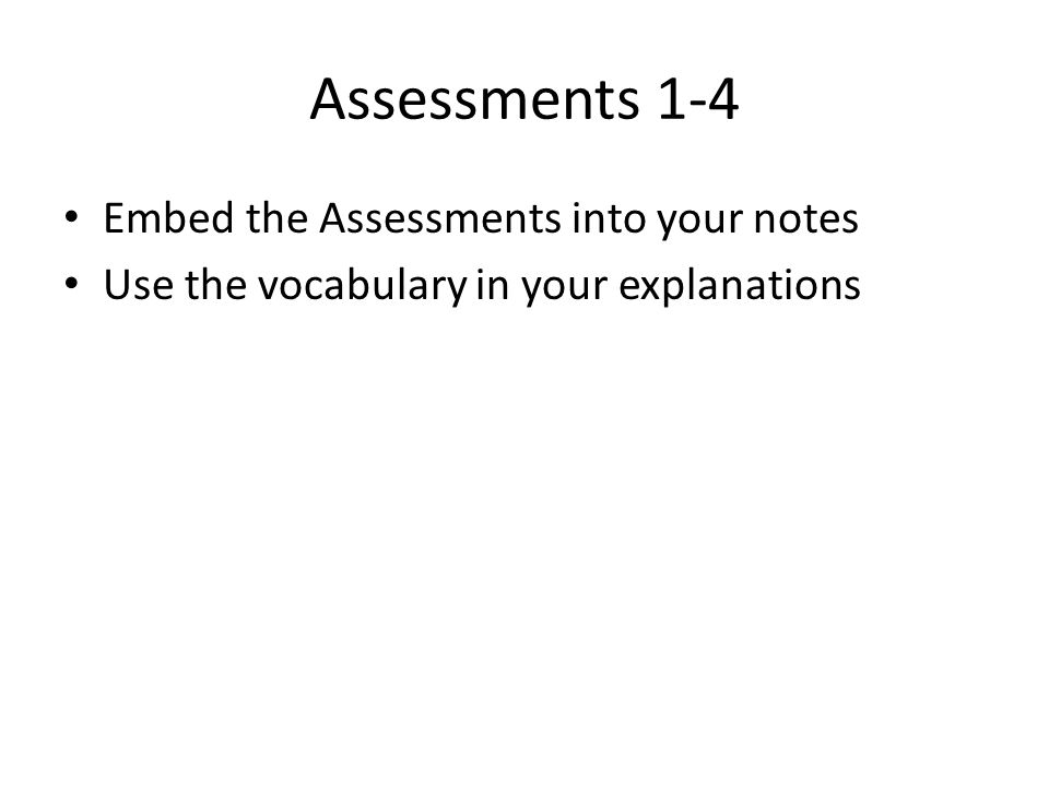 Assessments 1-4 Embed the Assessments into your notes Use the vocabulary in your explanations