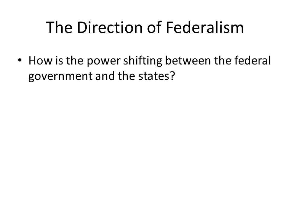 The Direction of Federalism How is the power shifting between the federal government and the states?