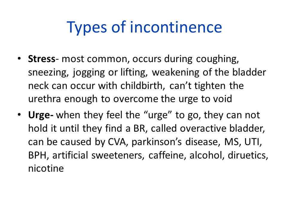Types of incontinence Stress- most common, occurs during coughing, sneezing, jogging or lifting, weakening of the bladder neck can occur with childbirth, can't tighten the urethra enough to overcome the urge to void Urge- when they feel the urge to go, they can not hold it until they find a BR, called overactive bladder, can be caused by CVA, parkinson's disease, MS, UTI, BPH, artificial sweeteners, caffeine, alcohol, diruetics, nicotine
