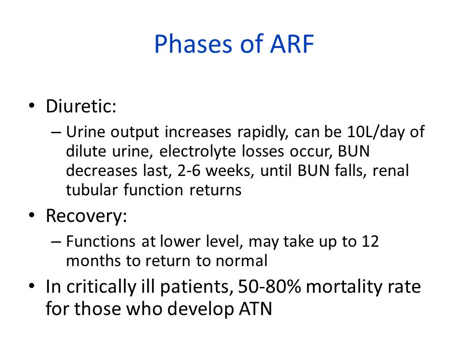 Phases of ARF Diuretic: – Urine output increases rapidly, can be 10L/day of dilute urine, electrolyte losses occur, BUN decreases last, 2-6 weeks, until BUN falls, renal tubular function returns Recovery: – Functions at lower level, may take up to 12 months to return to normal In critically ill patients, 50-80% mortality rate for those who develop ATN