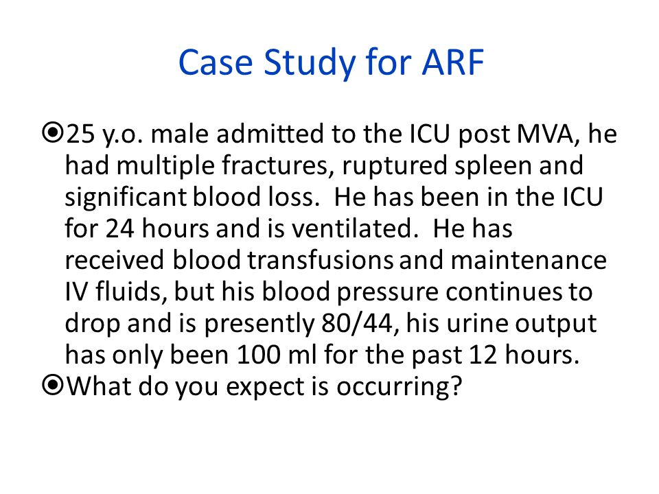 Case Study for ARF  25 y.o. male admitted to the ICU post MVA, he had multiple fractures, ruptured spleen and significant blood loss. He has been in
