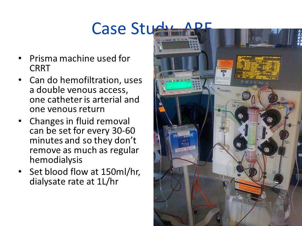 Case Study- ARF Prisma machine used for CRRT Can do hemofiltration, uses a double venous access, one catheter is arterial and one venous return Changes in fluid removal can be set for every 30-60 minutes and so they don't remove as much as regular hemodialysis Set blood flow at 150ml/hr, dialysate rate at 1L/hr