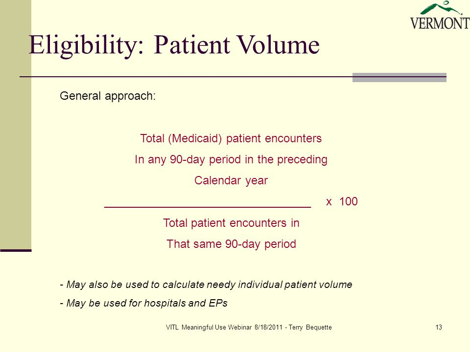 VITL Meaningful Use Webinar 8/18/2011 - Terry Bequette13 Eligibility: Patient Volume General approach: Total (Medicaid) patient encounters In any 90-day period in the preceding Calendar year ________________________________ x 100 Total patient encounters in That same 90-day period - May also be used to calculate needy individual patient volume - May be used for hospitals and EPs