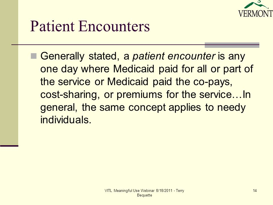 VITL Meaningful Use Webinar 8/18/2011 - Terry Bequette 14 Patient Encounters Generally stated, a patient encounter is any one day where Medicaid paid for all or part of the service or Medicaid paid the co-pays, cost-sharing, or premiums for the service…In general, the same concept applies to needy individuals.