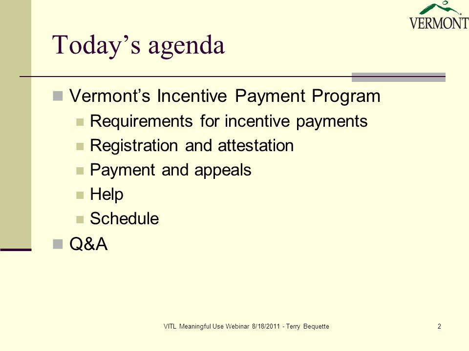 VITL Meaningful Use Webinar 8/18/2011 - Terry Bequette2 Today's agenda Vermont's Incentive Payment Program Requirements for incentive payments Registration and attestation Payment and appeals Help Schedule Q&A