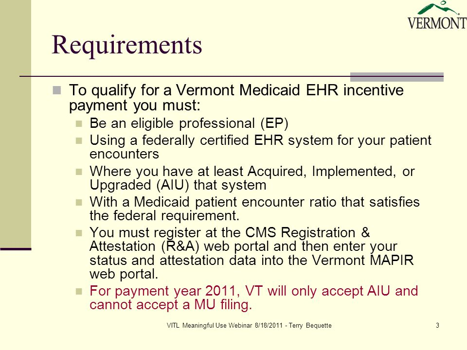 VITL Meaningful Use Webinar 8/18/2011 - Terry Bequette3 Requirements To qualify for a Vermont Medicaid EHR incentive payment you must: Be an eligible professional (EP) Using a federally certified EHR system for your patient encounters Where you have at least Acquired, Implemented, or Upgraded (AIU) that system With a Medicaid patient encounter ratio that satisfies the federal requirement.