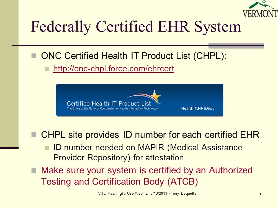 VITL Meaningful Use Webinar 8/18/2011 - Terry Bequette9 Federally Certified EHR System ONC Certified Health IT Product List (CHPL): http://onc-chpl.force.com/ehrcert CHPL site provides ID number for each certified EHR ID number needed on MAPIR (Medical Assistance Provider Repository) for attestation Make sure your system is certified by an Authorized Testing and Certification Body (ATCB)