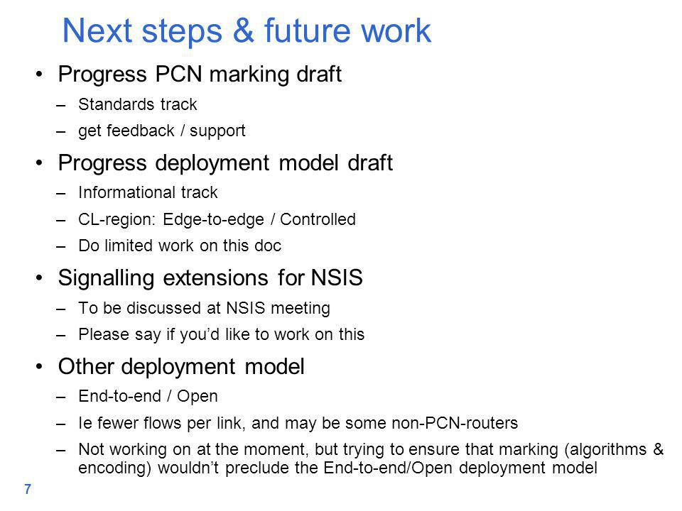 7 Progress PCN marking draft –Standards track –get feedback / support Progress deployment model draft –Informational track –CL-region: Edge-to-edge / Controlled –Do limited work on this doc Signalling extensions for NSIS –To be discussed at NSIS meeting –Please say if you'd like to work on this Other deployment model –End-to-end / Open –Ie fewer flows per link, and may be some non-PCN-routers –Not working on at the moment, but trying to ensure that marking (algorithms & encoding) wouldn't preclude the End-to-end/Open deployment model Next steps & future work