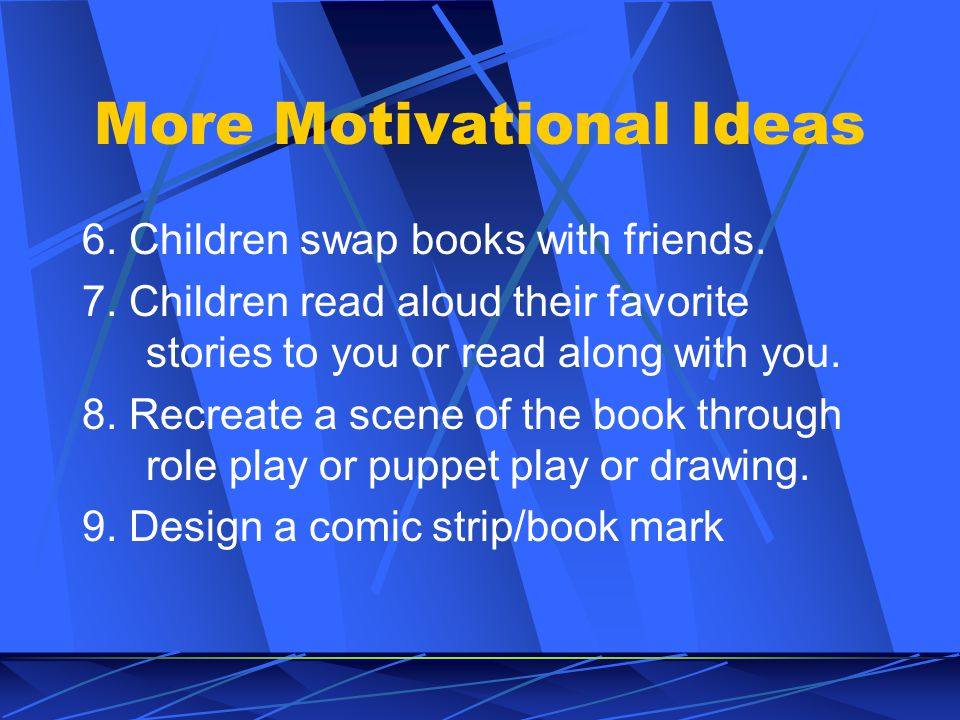 Ideas for Motivating Children to Read More 1. Share/discuss books you have read.