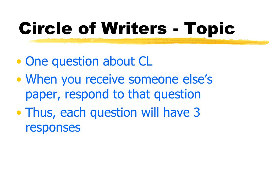 Circle of Writers: Example 4 pieces of paper per group Each S writes & then passes the paper to their left Ss read what the other S has written, continue based on that, and then pass the paper Ss pass & write until papers return to original writers