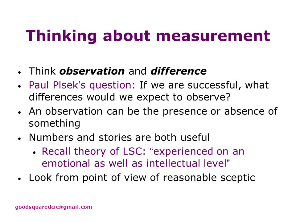 Four Useful Assumptions About Measurement Your problem is not as unique as you think You have more data than you think You need less data than you think There is a useful measurement that is much simpler than you think Ref: Hubbard DW (2007) How to Measure Anything: Finding the Value of Intangibles in Business.