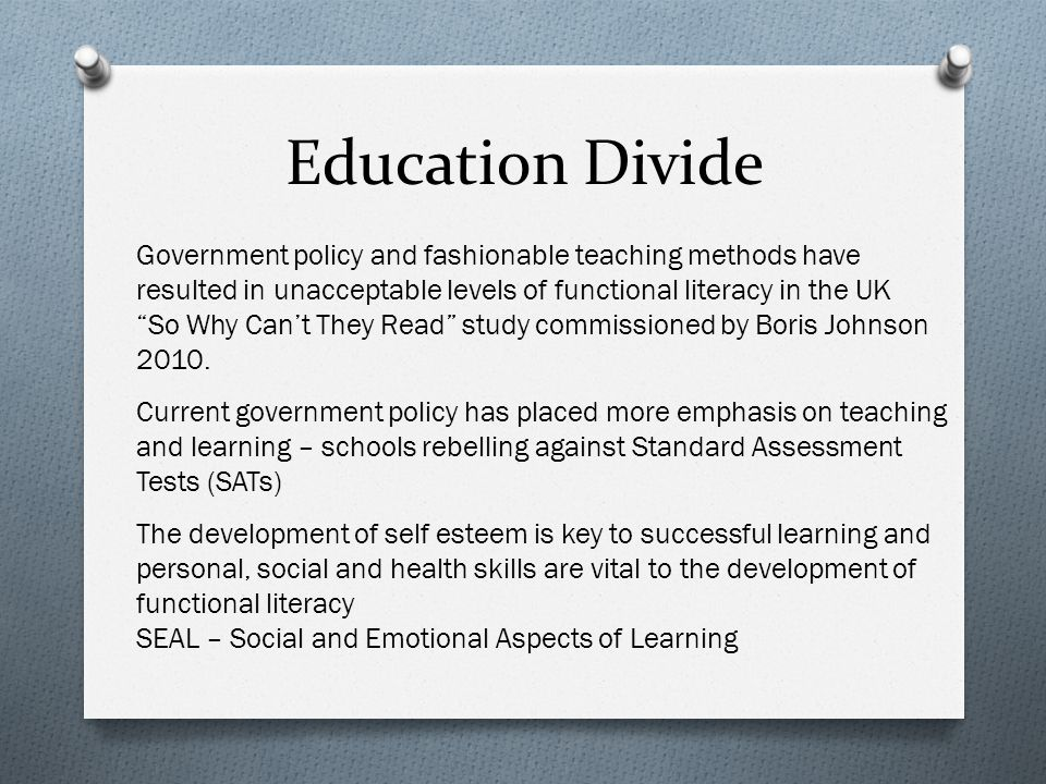 Education Divide Government policy and fashionable teaching methods have resulted in unacceptable levels of functional literacy in the UK So Why Can't They Read study commissioned by Boris Johnson 2010.