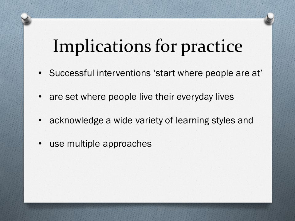 Implications for practice Successful interventions 'start where people are at' are set where people live their everyday lives acknowledge a wide variety of learning styles and use multiple approaches