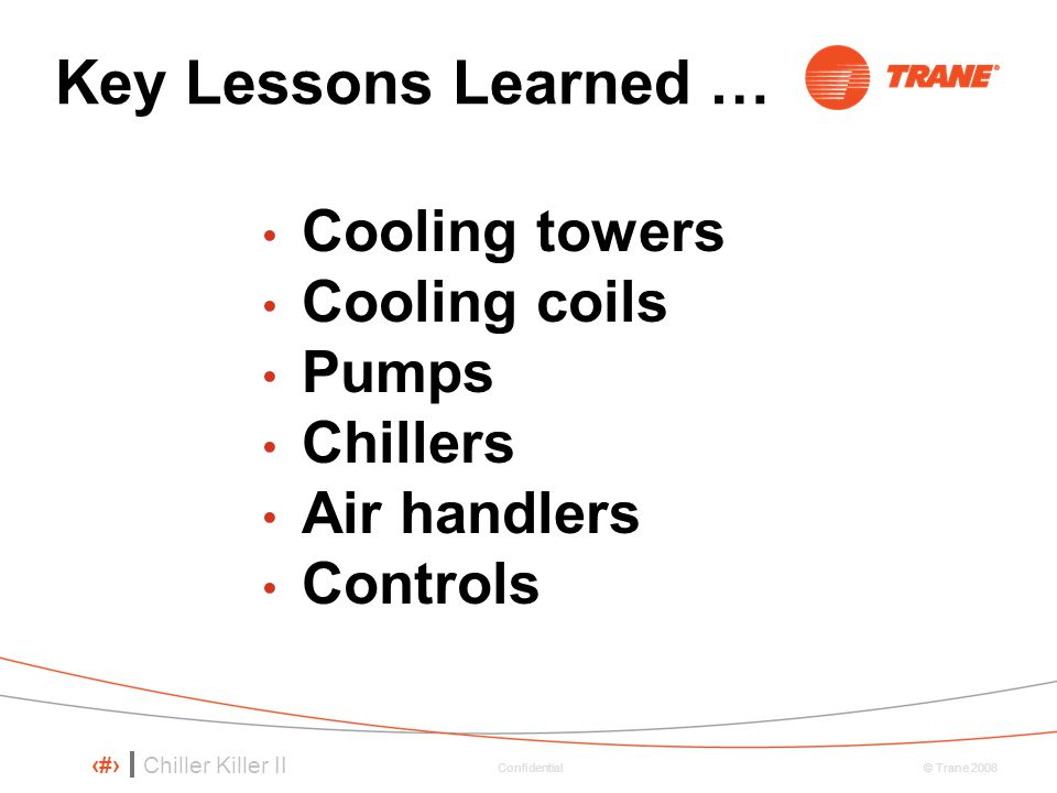 Chiller Killer II 10 © Trane 2008 Confidential Key Lessons Learned … Cooling towers Cooling coils Pumps Chillers Air handlers Controls