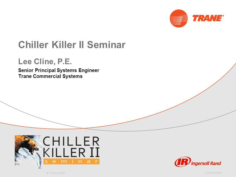 © Trane 2008 Confidential Chiller Killer II Seminar Lee Cline, P.E. Senior Principal Systems Engineer Trane Commercial Systems