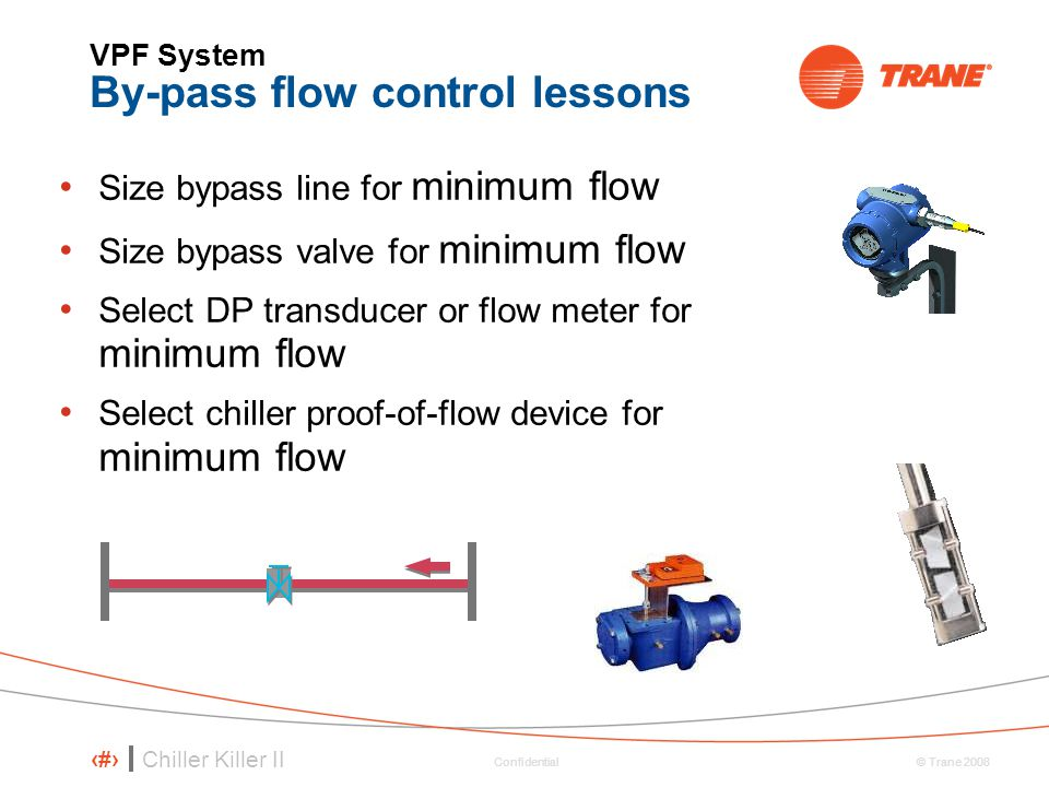 Chiller Killer II 28 © Trane 2008 Confidential VPF System By-pass flow control lessons Size bypass line for minimum flow Size bypass valve for minimum flow Select DP transducer or flow meter for minimum flow Select chiller proof-of-flow device for minimum flow