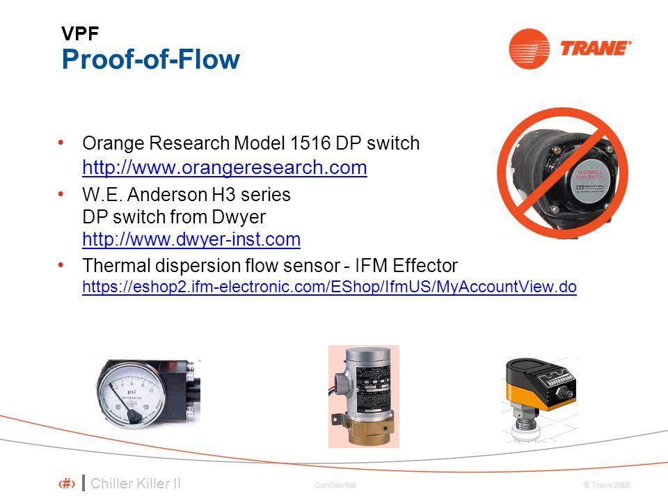 Chiller Killer II 29 © Trane 2008 Confidential VPF Proof-of-Flow Orange Research Model 1516 DP switch http://www.orangeresearch.com W.E. Anderson H3 s