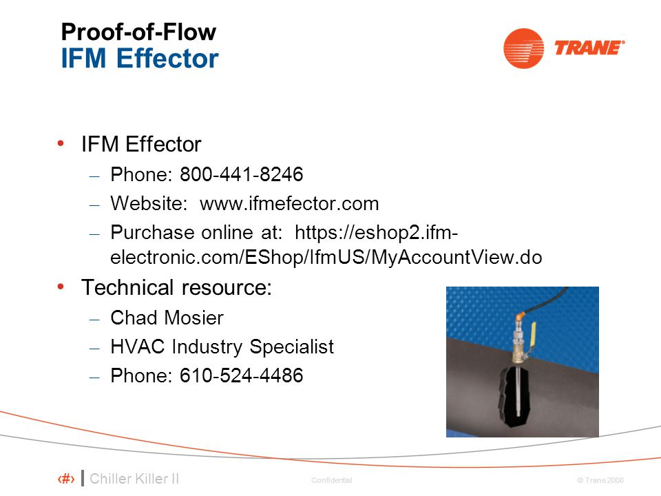 Chiller Killer II 30 © Trane 2008 Confidential Proof-of-Flow IFM Effector IFM Effector – Phone: 800-441-8246 – Website: www.ifmefector.com – Purchase online at: https://eshop2.ifm- electronic.com/EShop/IfmUS/MyAccountView.do Technical resource: – Chad Mosier – HVAC Industry Specialist – Phone: 610-524-4486