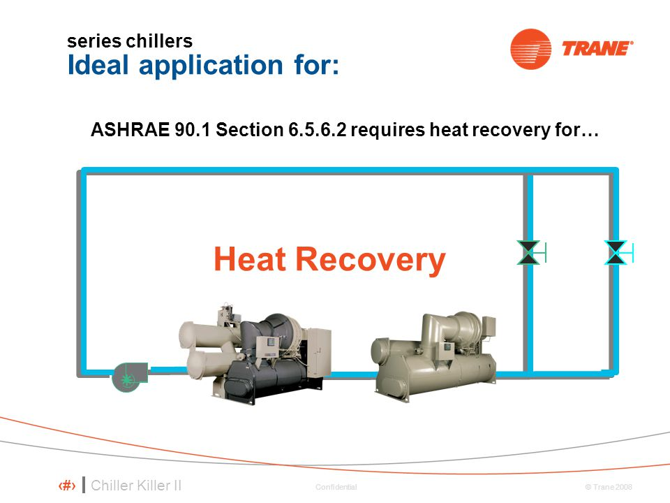 Chiller Killer II 34 © Trane 2008 Confidential series chillers Ideal application for: Heat Recovery ASHRAE 90.1 Section 6.5.6.2 requires heat recovery for…