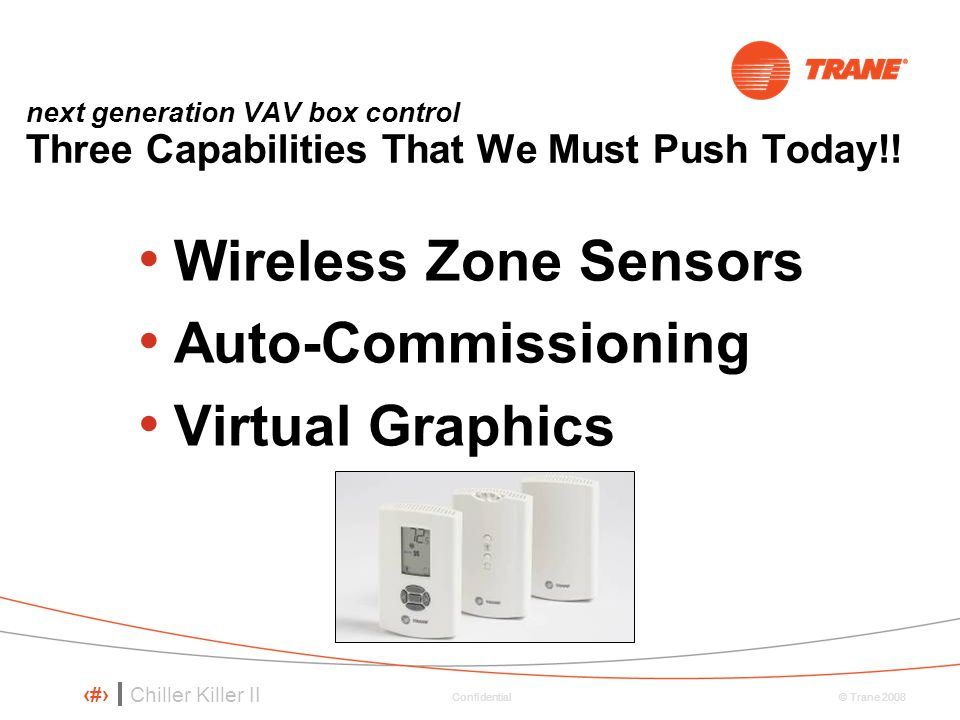 Chiller Killer II 54 © Trane 2008 Confidential Wireless Zone Sensors Auto-Commissioning Virtual Graphics next generation VAV box control Three Capabilities That We Must Push Today!!