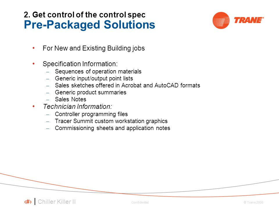 Chiller Killer II 70 © Trane 2008 Confidential 2. Get control of the control spec Pre-Packaged Solutions For New and Existing Building jobs Specificat