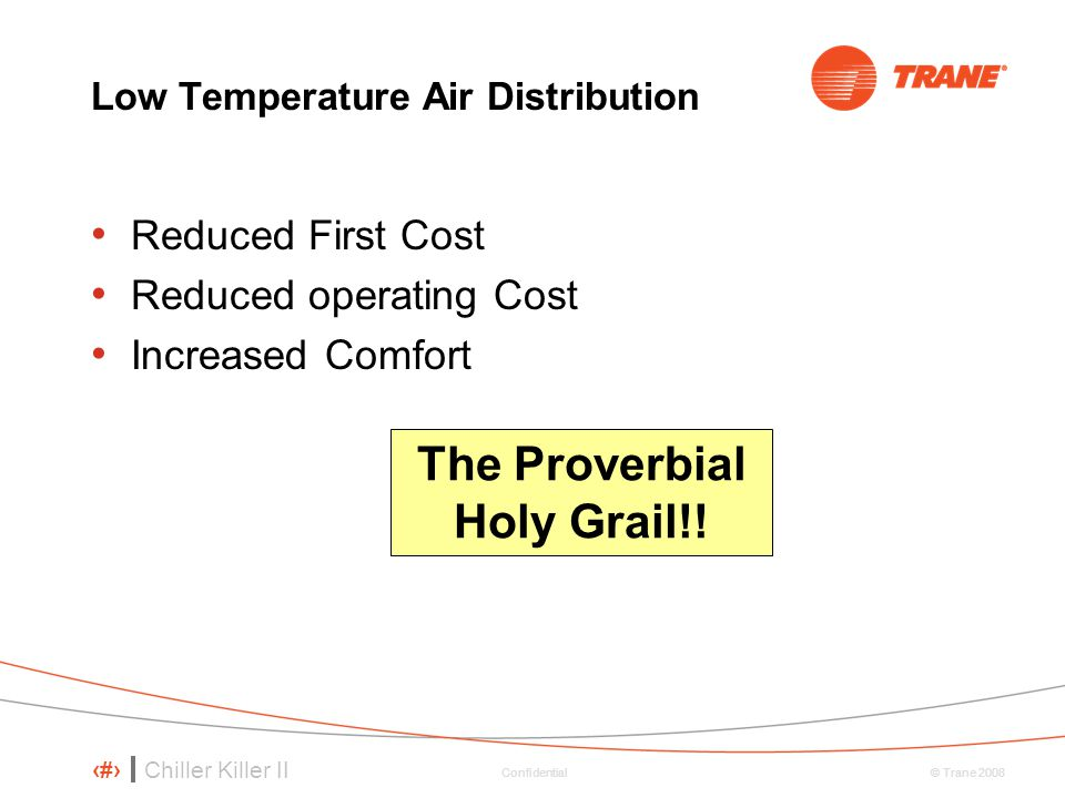 Chiller Killer II 89 © Trane 2008 Confidential Low Temperature Air Distribution Reduced First Cost Reduced operating Cost Increased Comfort The Proverbial Holy Grail!!