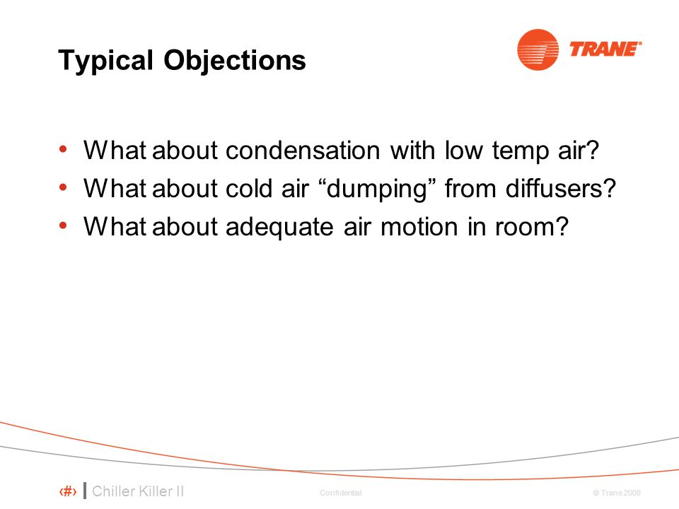 Chiller Killer II 90 © Trane 2008 Confidential Typical Objections What about condensation with low temp air.