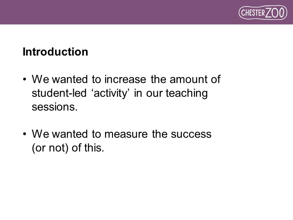 Introduction We wanted to increase the amount of student-led 'activity' in our teaching sessions.