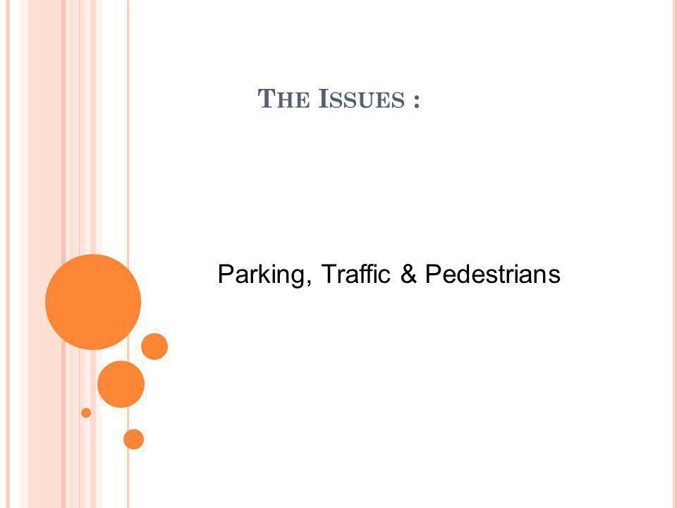 T HE I SSUES : Parking, Traffic & Pedestrians