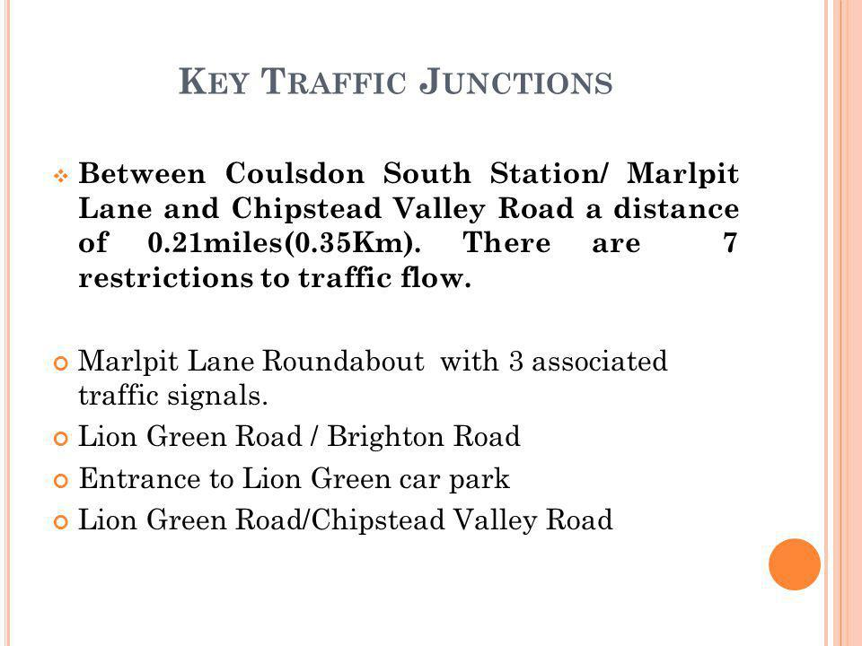 K EY T RAFFIC J UNCTIONS  Between Coulsdon South Station/ Marlpit Lane and Chipstead Valley Road a distance of 0.21miles(0.35Km).