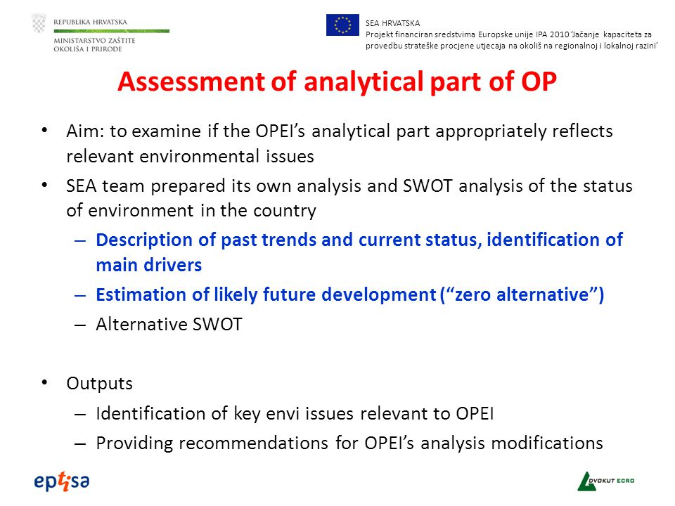 SEA HRVATSKA Projekt financiran sredstvima Europske unije IPA 2010 'Jačanje kapaciteta za provedbu strateške procjene utjecaja na okoliš na regionalnoj i lokalnoj razini' Assessment of analytical part of OP Aim: to examine if the OPEI's analytical part appropriately reflects relevant environmental issues SEA team prepared its own analysis and SWOT analysis of the status of environment in the country – Description of past trends and current status, identification of main drivers – Estimation of likely future development ( zero alternative ) – Alternative SWOT Outputs – Identification of key envi issues relevant to OPEI – Providing recommendations for OPEI's analysis modifications