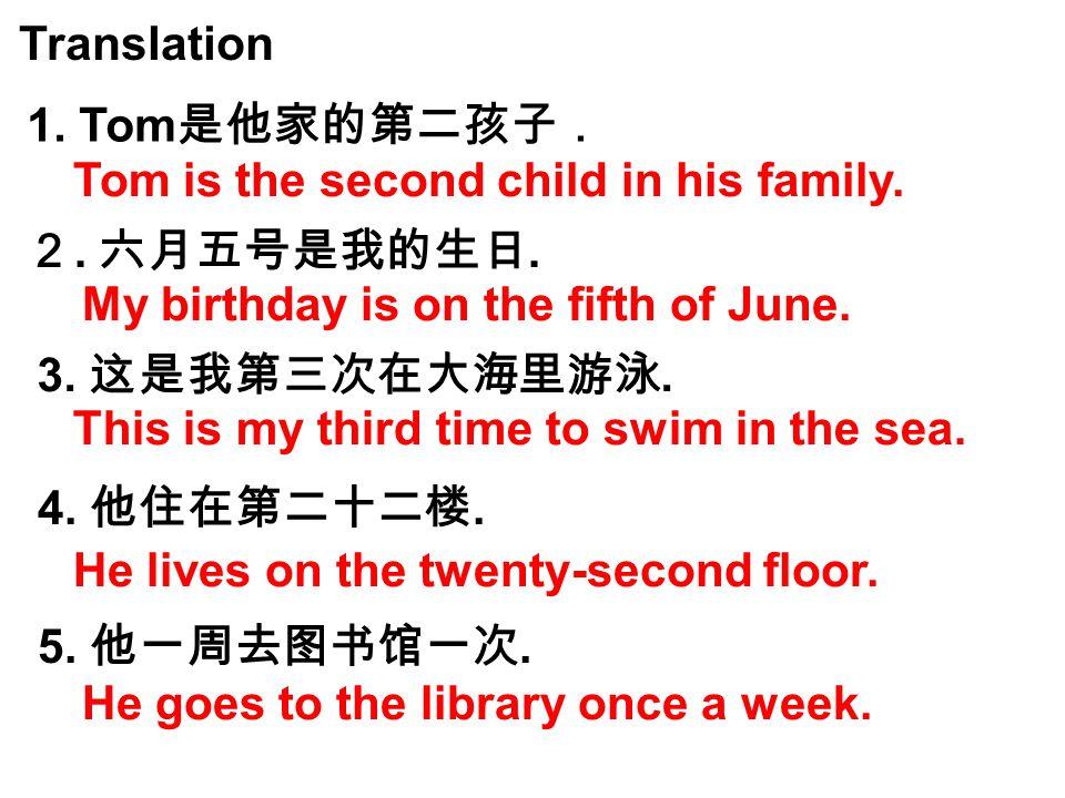 Translation 1.Tom 是他家的第二孩子. 2. 六月五号是我的生日. 3. 这是我第三次在大海里游泳.