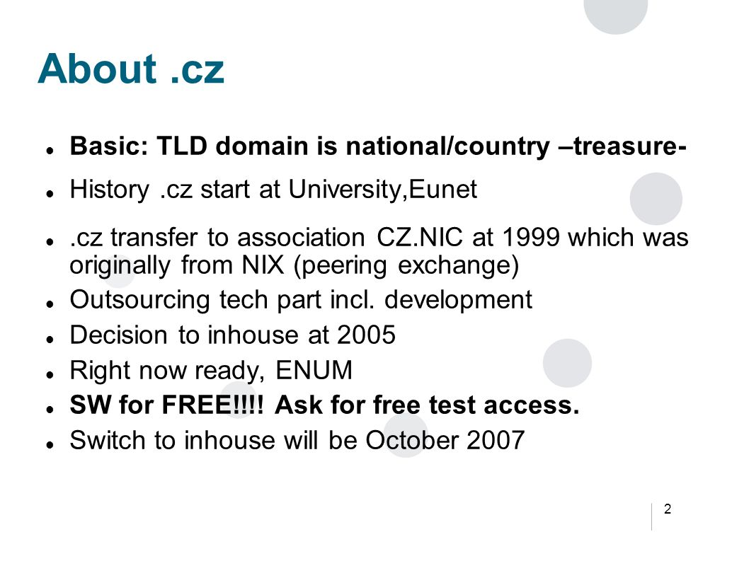 2 About.cz Basic: TLD domain is national/country –treasure- History.cz start at University,Eunet.cz transfer to association CZ.NIC at 1999 which was originally from NIX (peering exchange) Outsourcing tech part incl.
