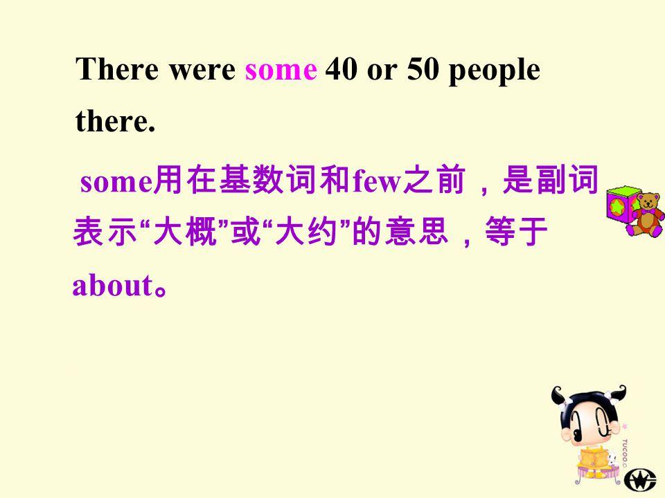 There were some 40 or 50 people there. some 用在基数词和 few 之前,是副词, 表示 大概 或 大约 的意思,等于 about 。