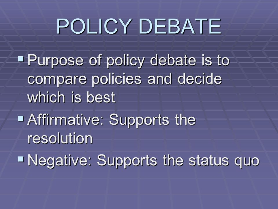 POLICY DEBATE  Purpose of policy debate is to compare policies and decide which is best  Affirmative: Supports the resolution  Negative: Supports the status quo