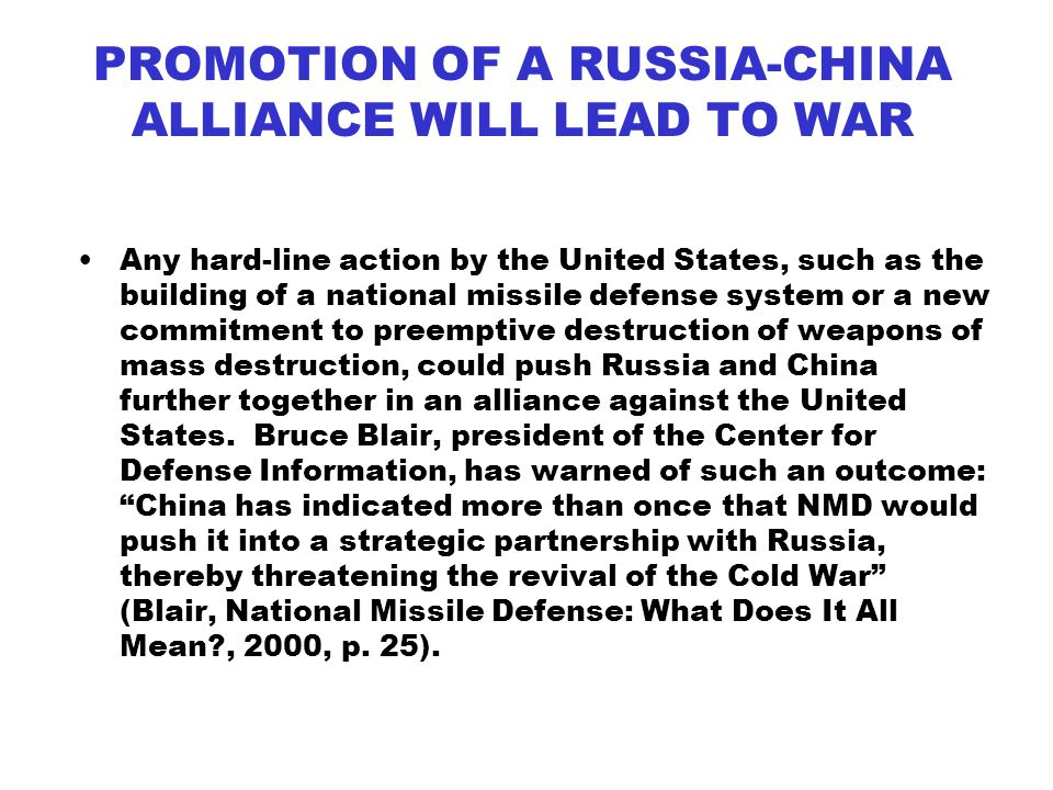 PROMOTION OF A RUSSIA-CHINA ALLIANCE WILL LEAD TO WAR Any hard-line action by the United States, such as the building of a national missile defense system or a new commitment to preemptive destruction of weapons of mass destruction, could push Russia and China further together in an alliance against the United States.